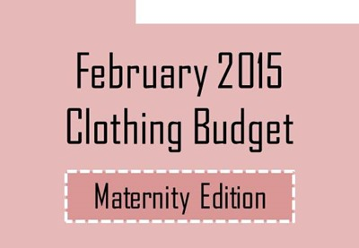 February 2015 Clothing Budget- Maternity Edition