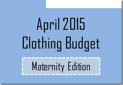 April 2015 Clothing Budget- Maternity/Nursing Edition
